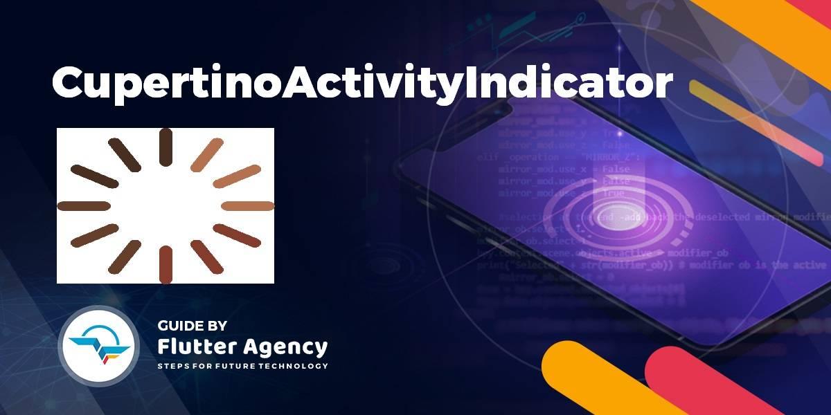 Cupertino Activity Indicator Widget - Flutter Widget Guide By Flutter Agency