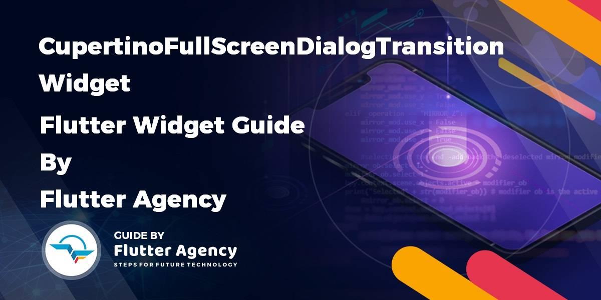 CupertinoFullScreenDialogTransition Widget - Flutter widget Guide By Flutter Agency