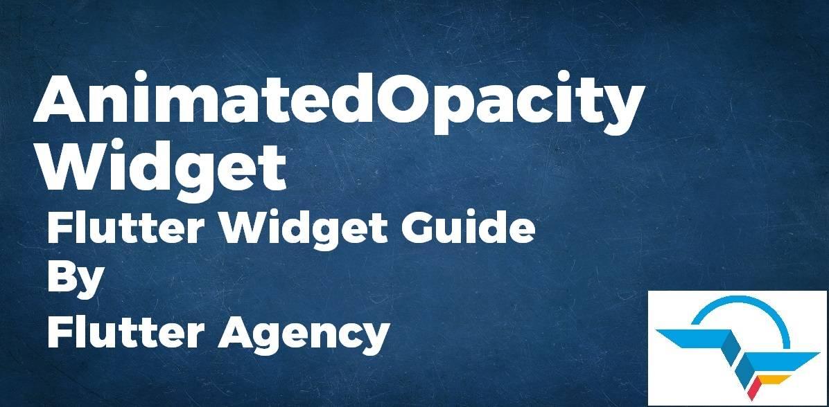 AnimatedOpacity Widget - Flutter Widget Guide By Flutter Agency