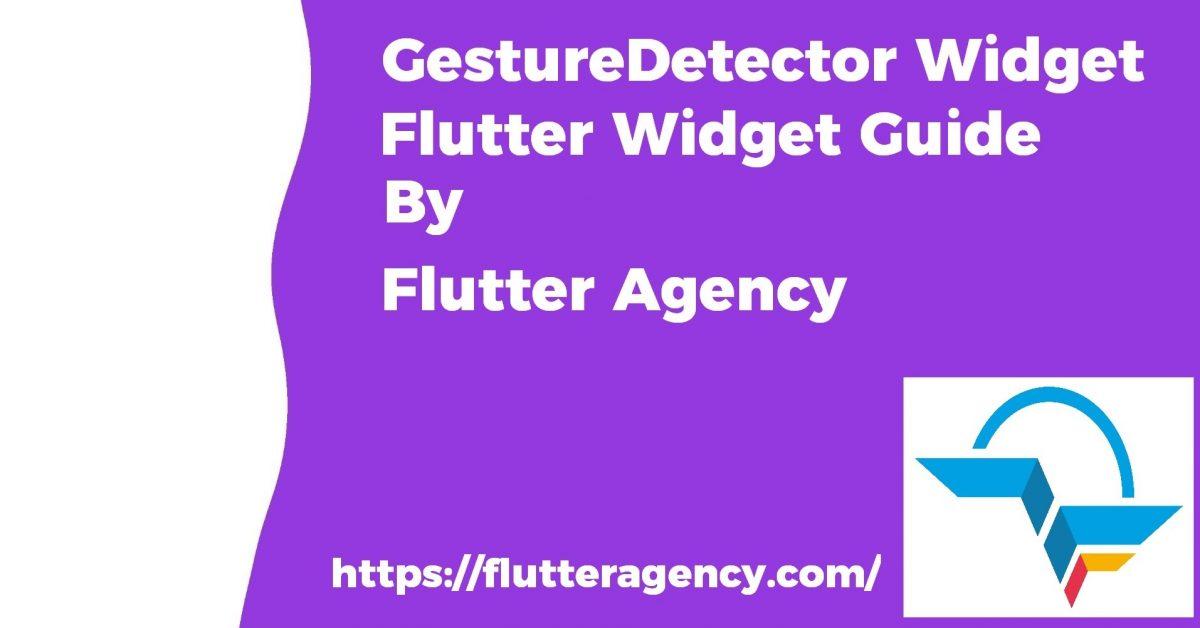 GestureDetector Widget - Flutter Widget Guide By Flutter Agency