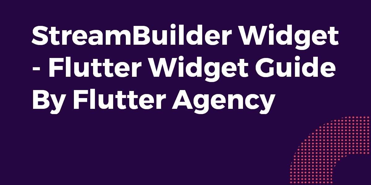 StreamBuilder Widget - Flutter Widget Guide By Flutter Agency