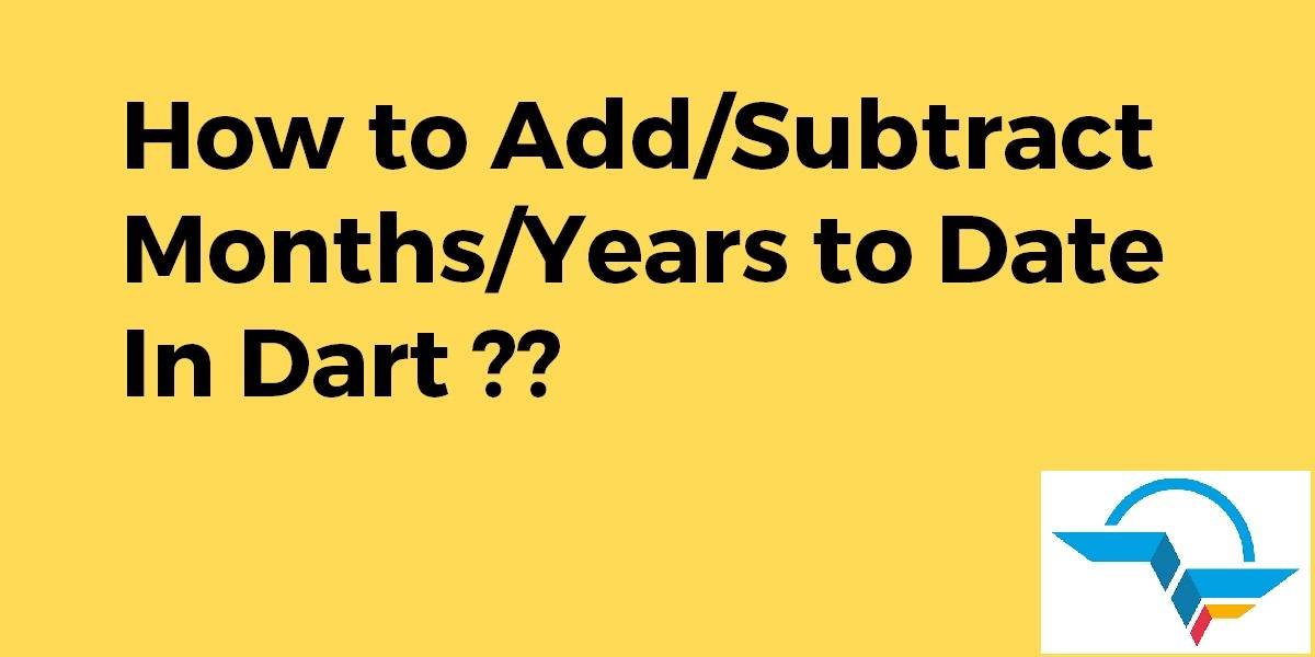 How to AddSubtract MonthsYears to Date in Dart
