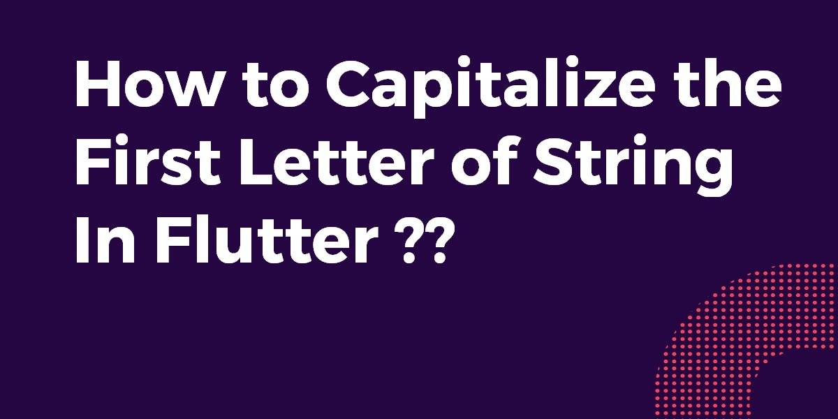 How to Capitalize the First Letter of String In Flutter