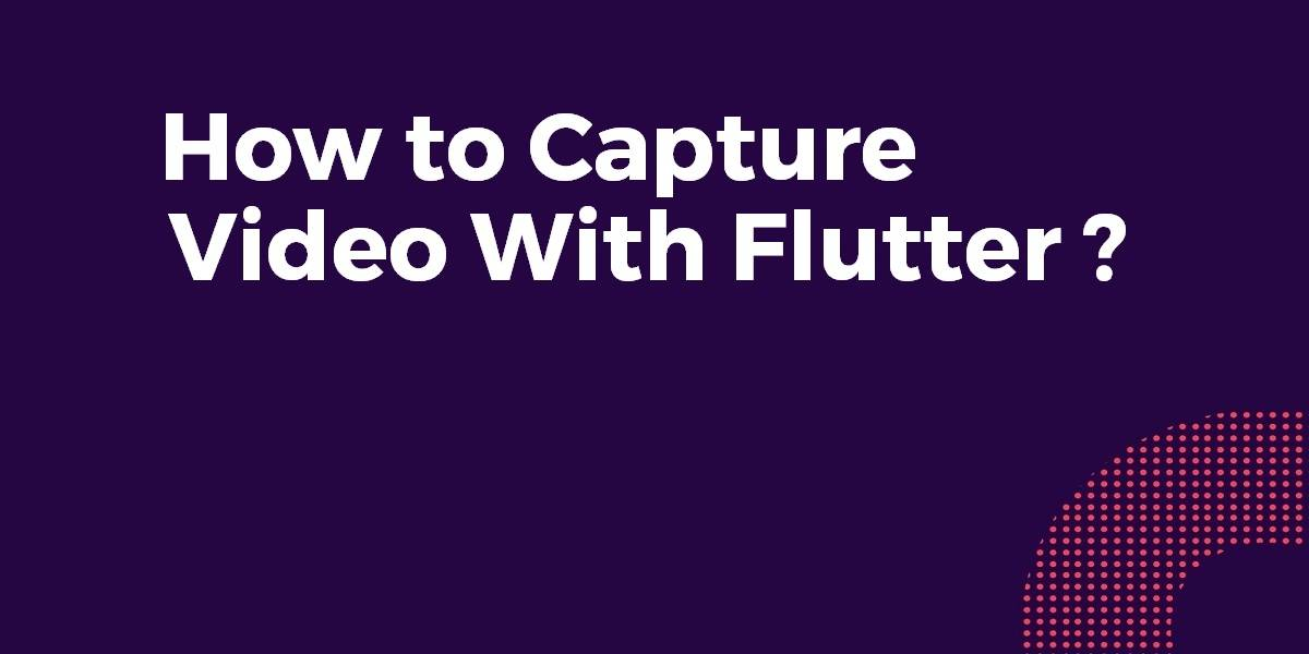 How to Capture Video With Flutter