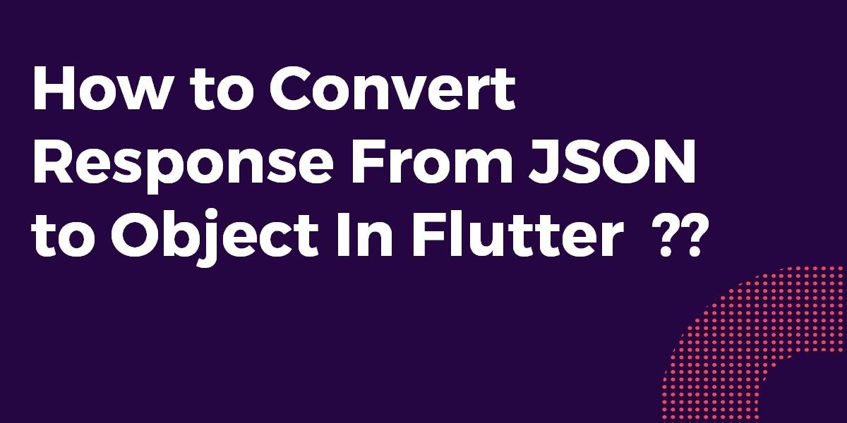 How to Convert Response From JSON to Object In Flutter