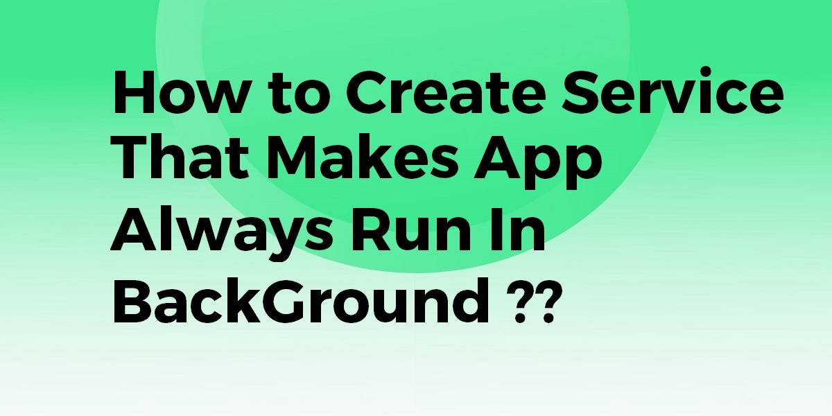 How to Create a Service that makes App Always Runs In a Background