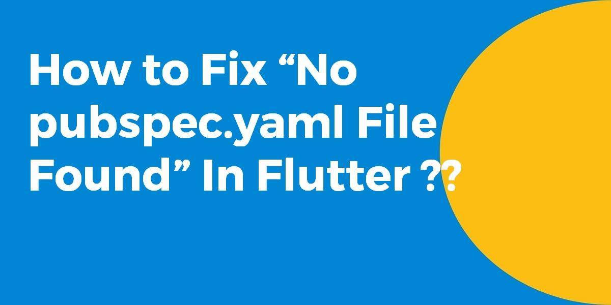 """How to Fix """"No pubspec.yaml File Found"""" In Flutter"""