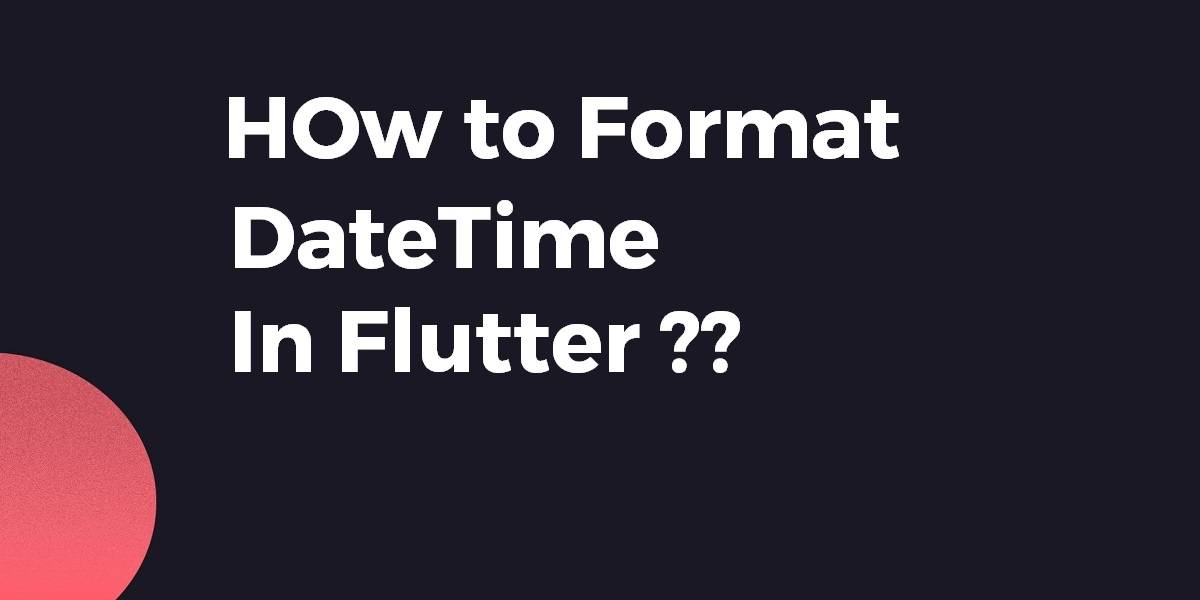 How to Format DateTime In Flutter
