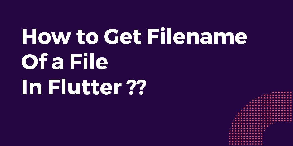 How to Get Filename of a File In Flutter