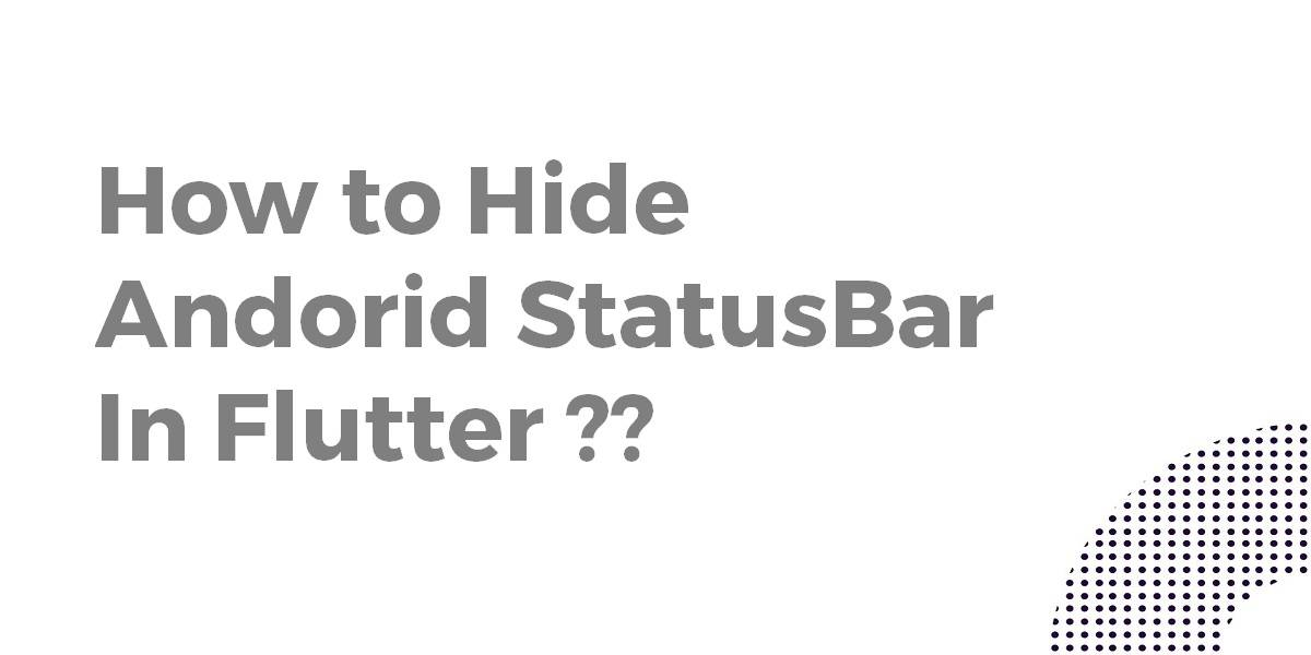 How to Hide Andorid StatusBar In Flutter