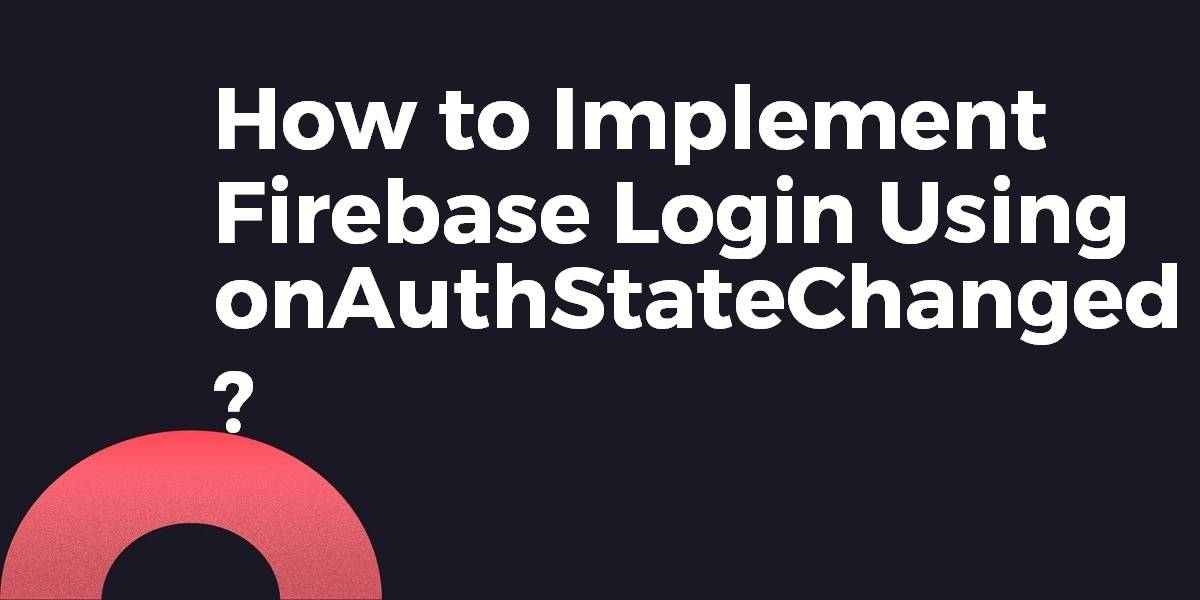 How to Implement Firebase Login With Flutter Using onAuthStateChanged