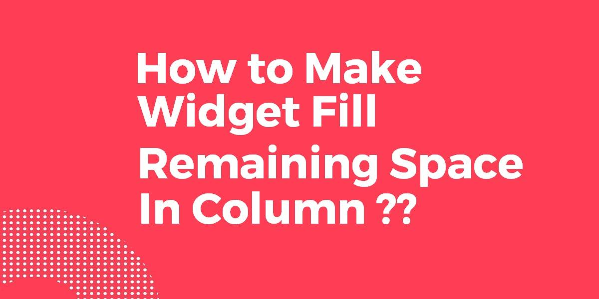 How to Make Widget Fill Remaining Space In Column