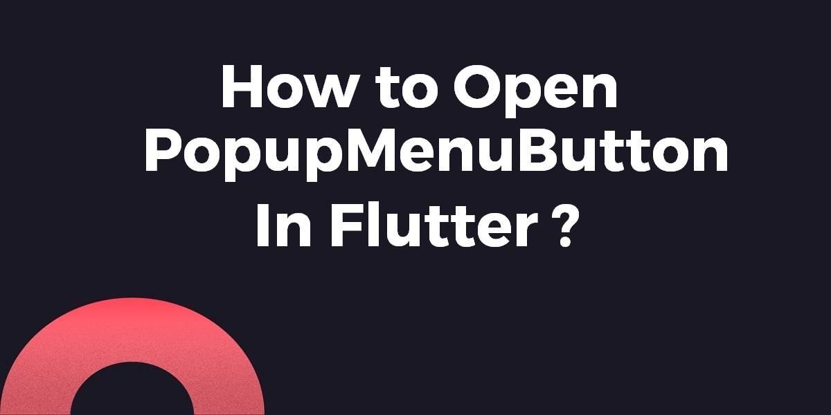 How to Open PopupMenuButton In Flutter