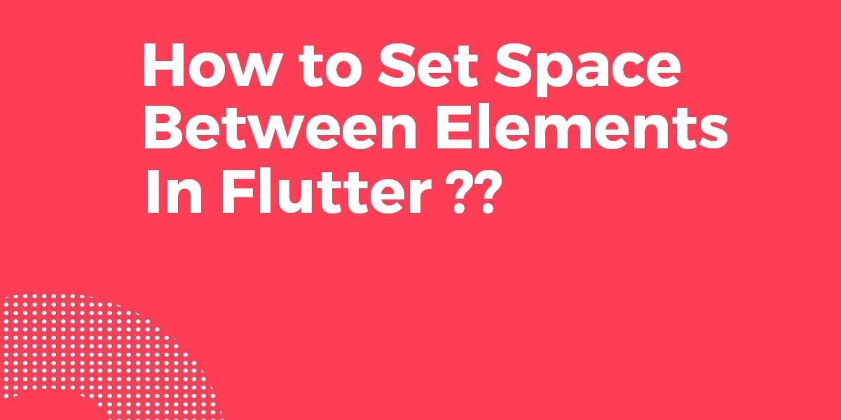 How to Set Space Between Elements In Flutter