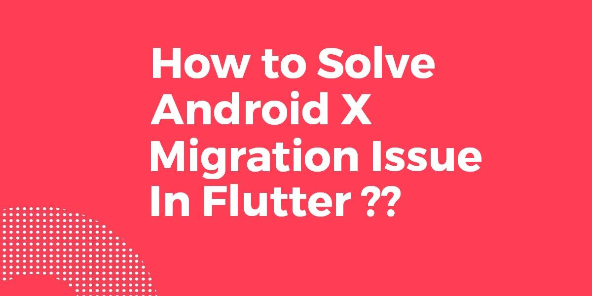 How to Solve Android X Migration Issues In Flutter