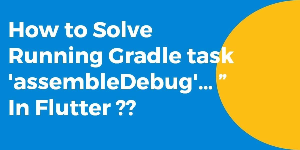 """How to Solve Running Gradle task 'assembleDebug'… """" In Flutter"""