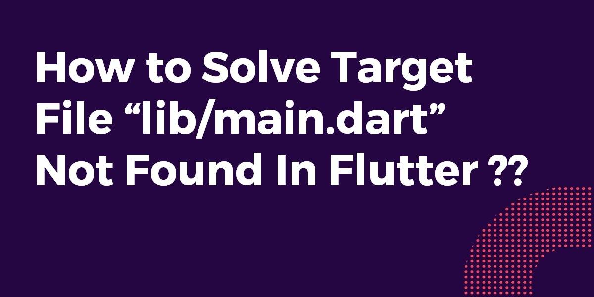 """How to Solve Target file """"lib/main.dart"""" not found In Flutter"""