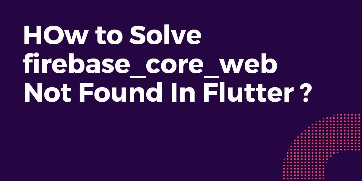 How to Solve firebase_core_web not found in Flutter