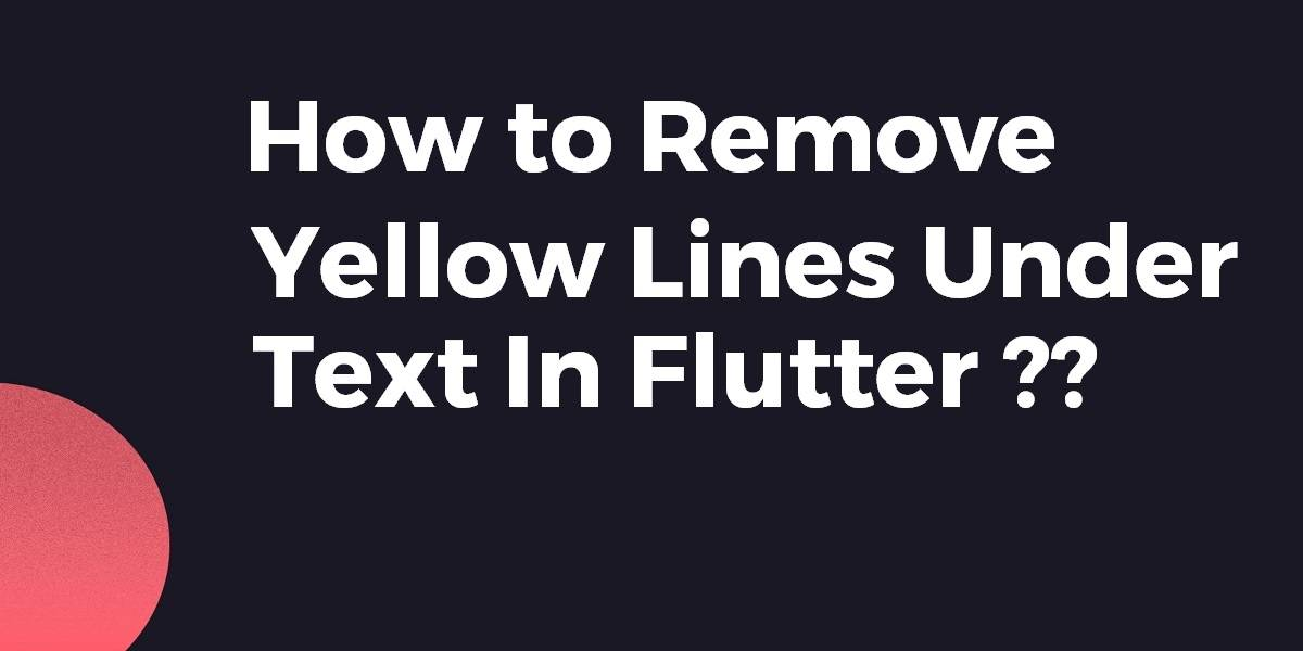 Remove Yellow Lines Under Text In Flutter