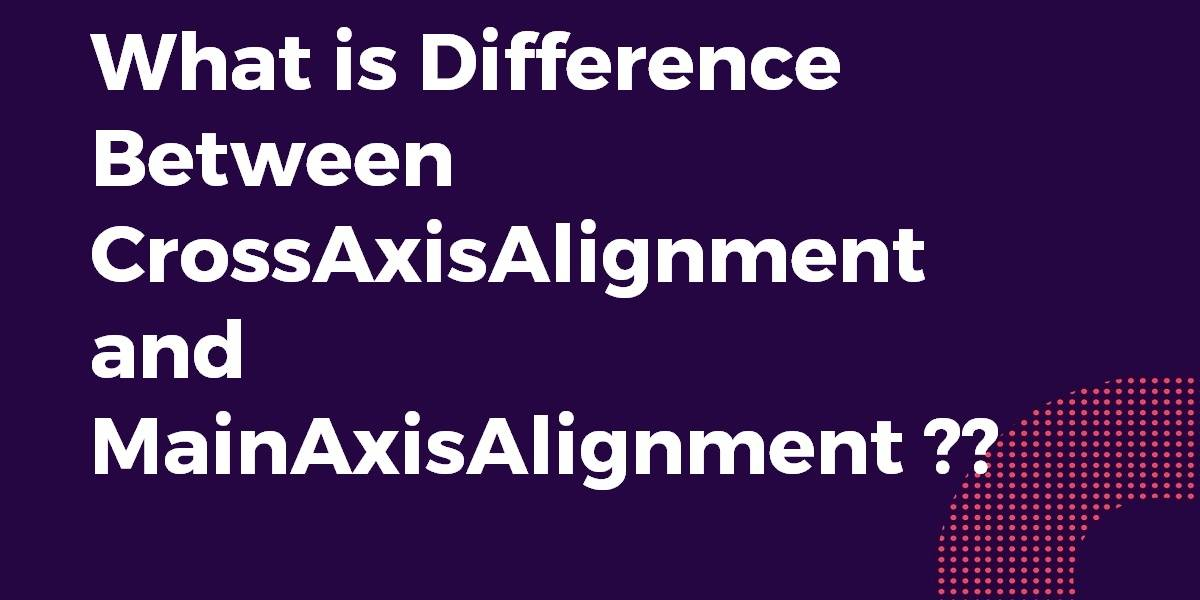 What is Difference Between CrossAxisAlignment and MainAxisAlignment