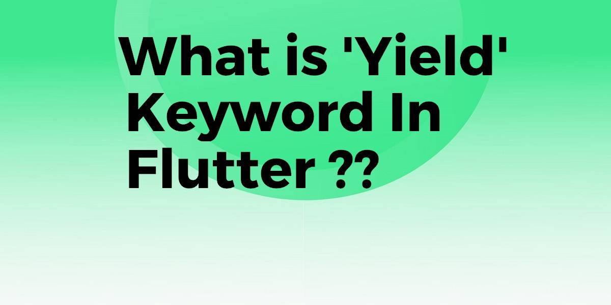 What is 'Yield' Keyword In Flutter