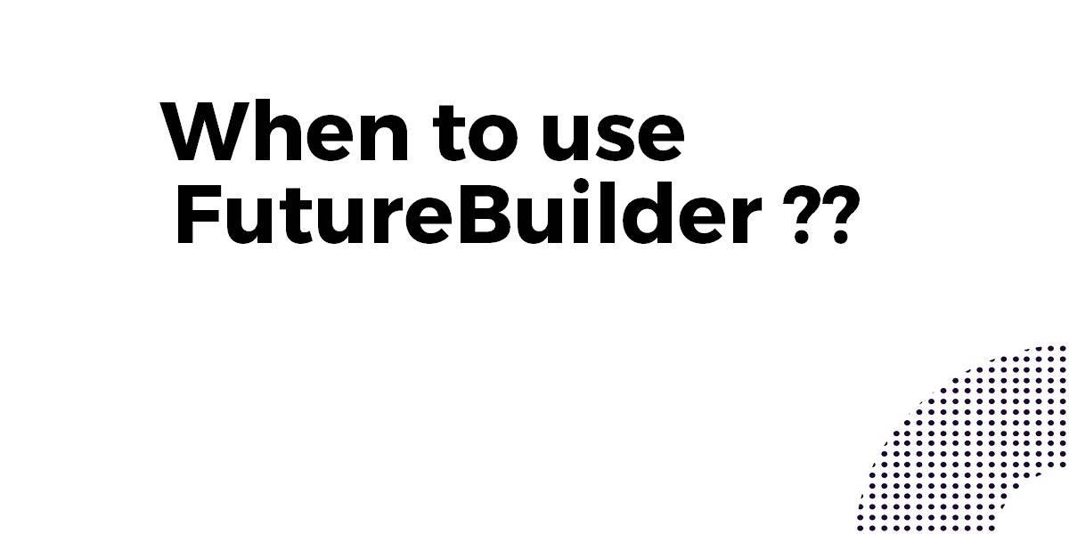 When to use a FutureBuilder In Flutter