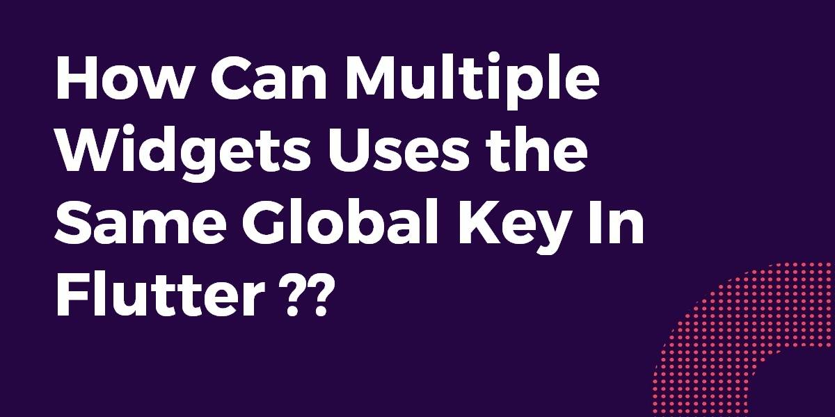 How Can Multiple Widgets Uses the Same Global Key In Flutter