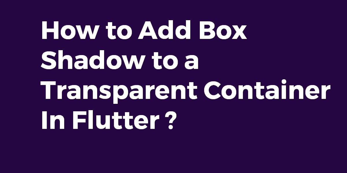 How to Add Box Shadow to a Transparent Container In Flutter