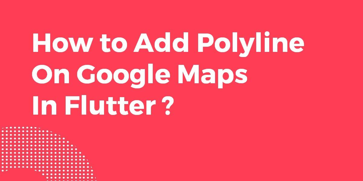 How to Add Polyline On Google Maps In Flutter