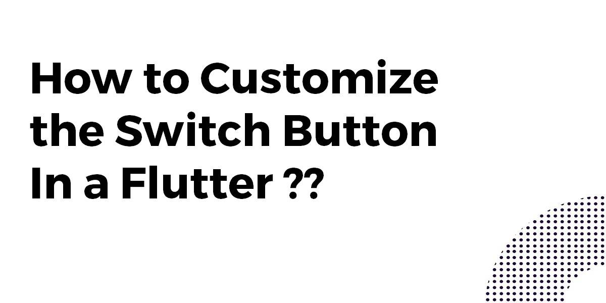 How to Customize the Switch Button In a Flutter