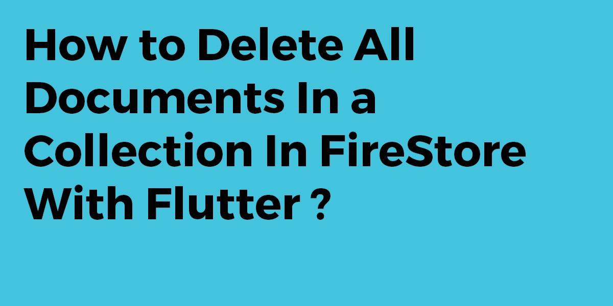 How to Delete All Documents In a Collection In FireStore With Flutter