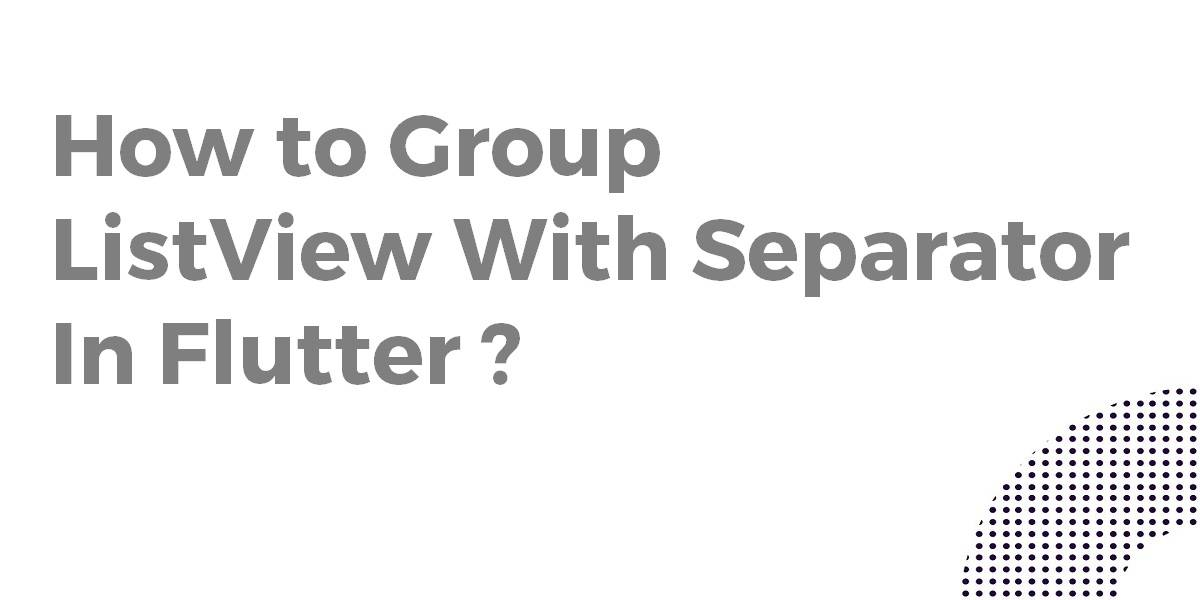 How to Group ListView With Separator In Flutter