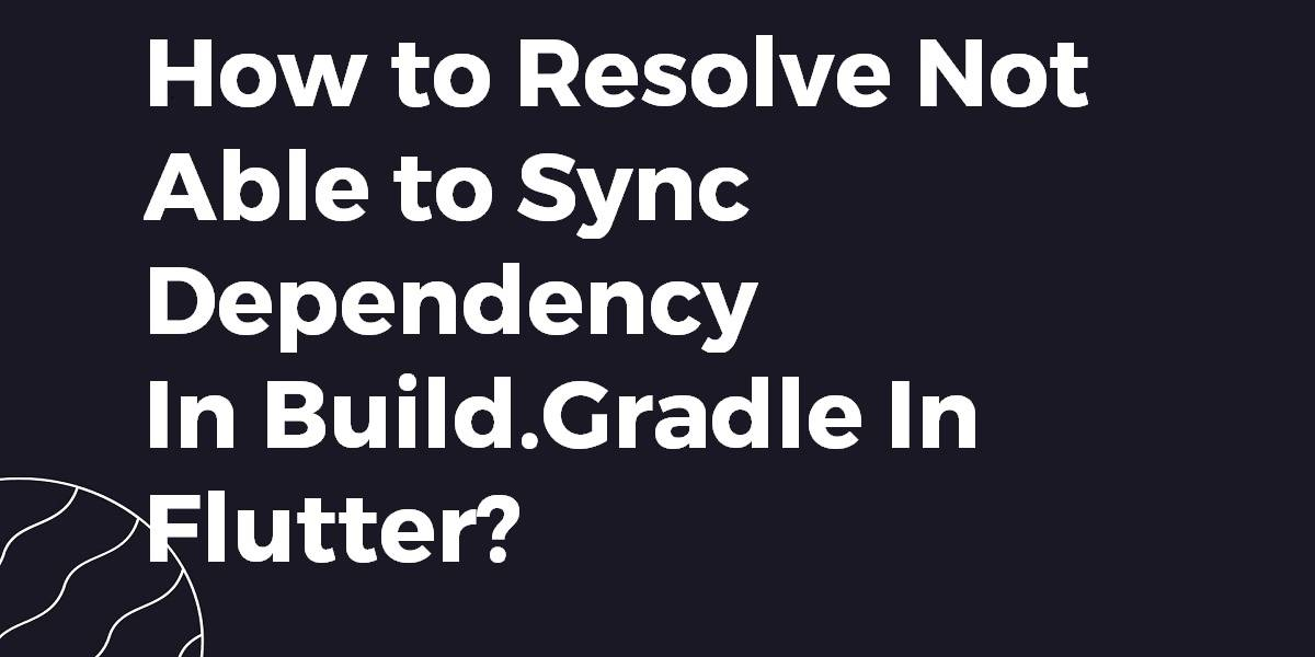 How to Resolve Not Able to Sync Dependency In Build.Gradle In Flutter