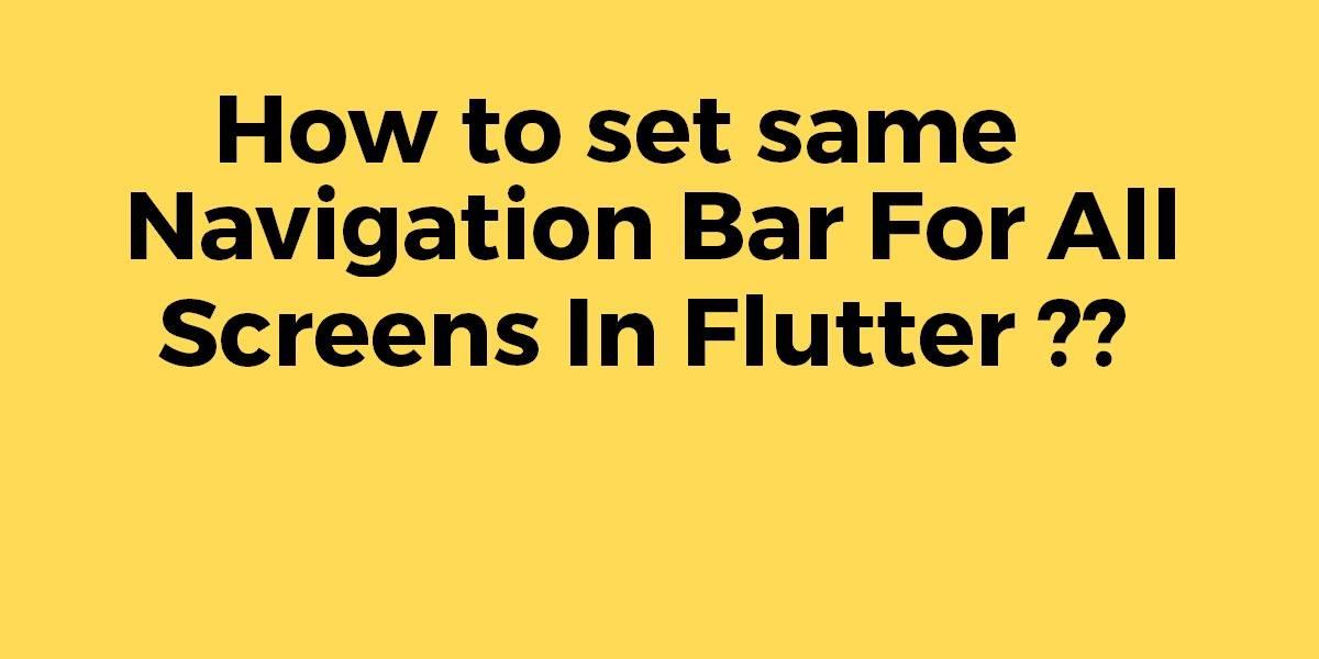 How to Set Same Bottom Navigation Bar For All Screens In Flutter
