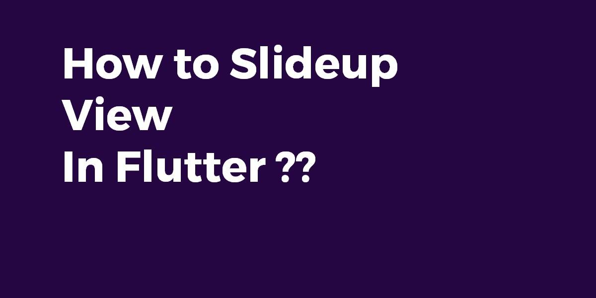How to Slideup View In Flutter