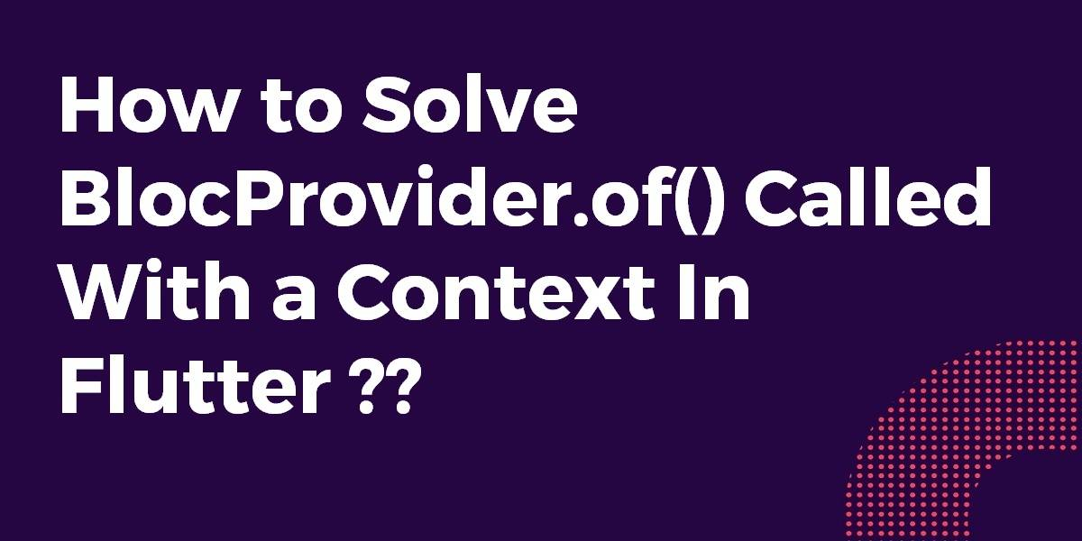 How to Solve BlocProvider.of() Called With a Context In Flutter