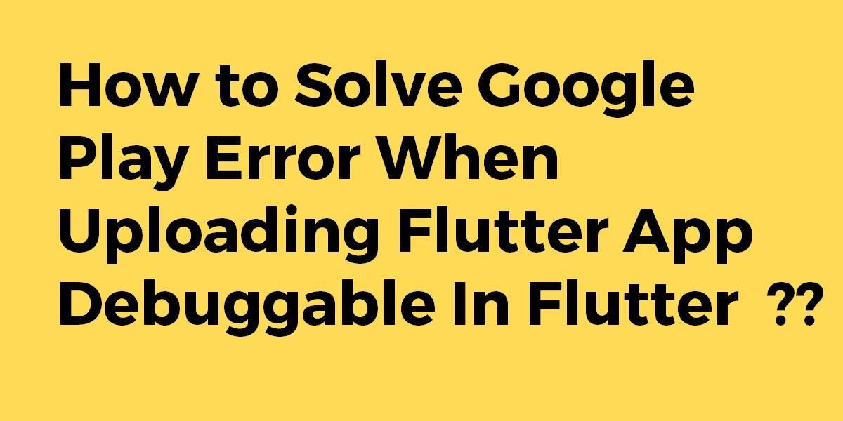 How to Solve Google Play Error When Uploading Flutter App Debuggable In Flutter
