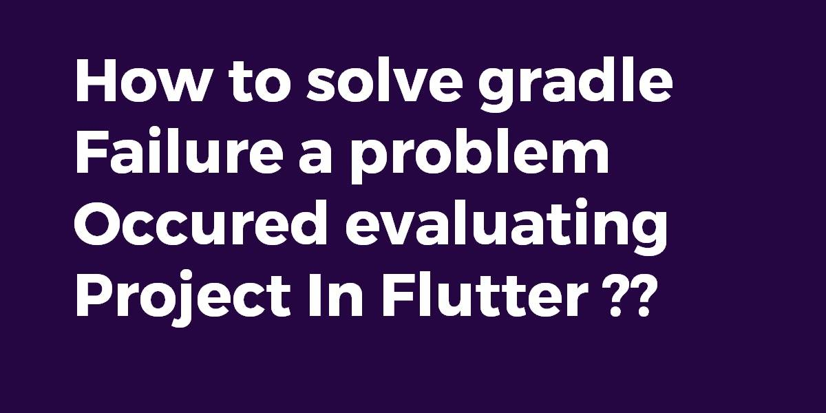 How to solve gradle failure a problem occured evaluating project In Flutter