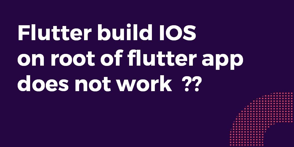 Flutter build IOS on root of my flutter app does not work