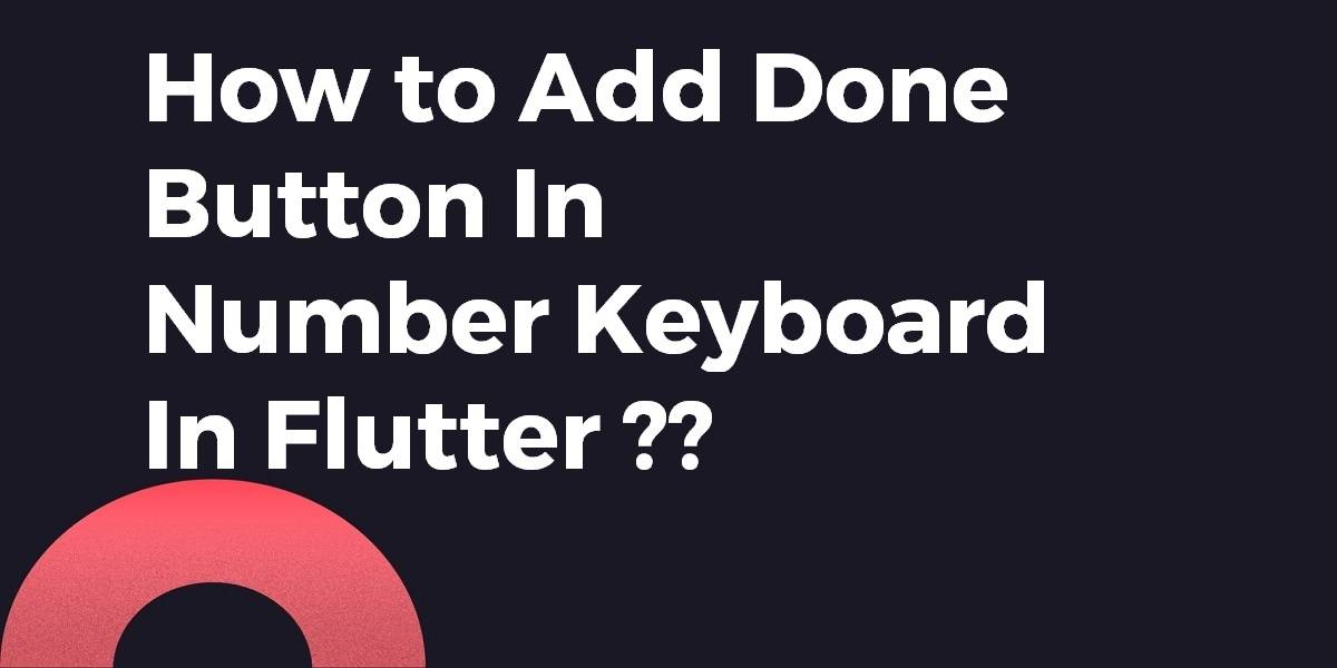 How to Add Done Button in Number Keyboard In Flutter