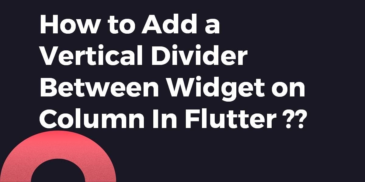 How to Add a Vertical Divider Between Widget on Column In Flutter