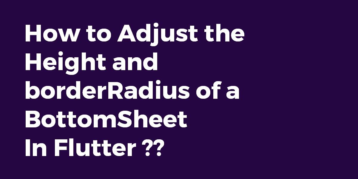 How to Adjust the height and borderRadius of a BottomSheet in Flutter