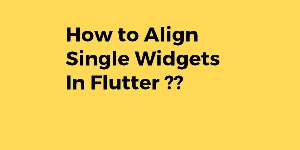 How to Align Single Widgets In Flutter