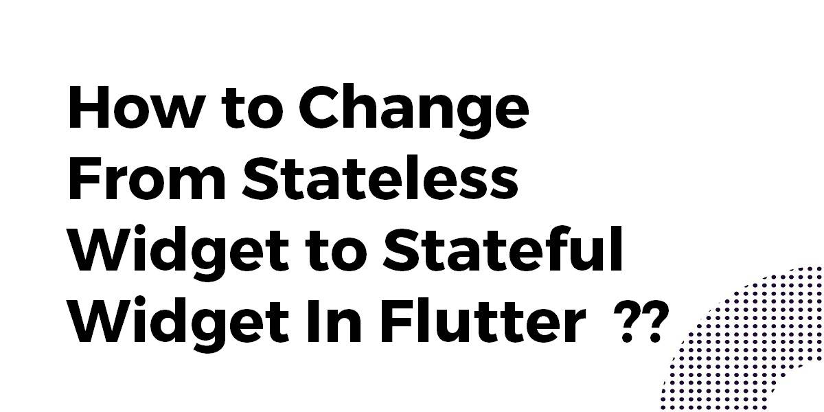 How to Change From Stateless Widget to Stateful Widget