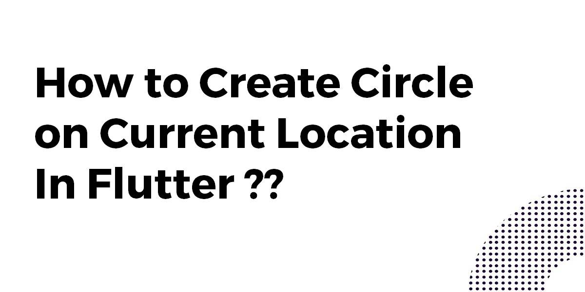 How to Create Circle on Current Location In Flutter