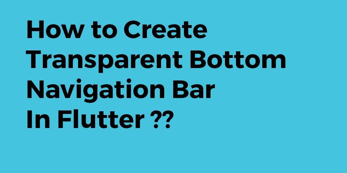 How to Create Transparent Bottom Navigation Bar In Flutter