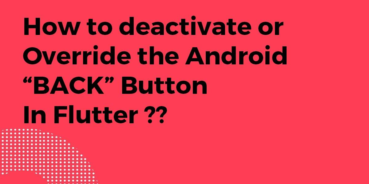 """How to Deactivate or Override the Android """"BACK"""" Button In Flutter"""