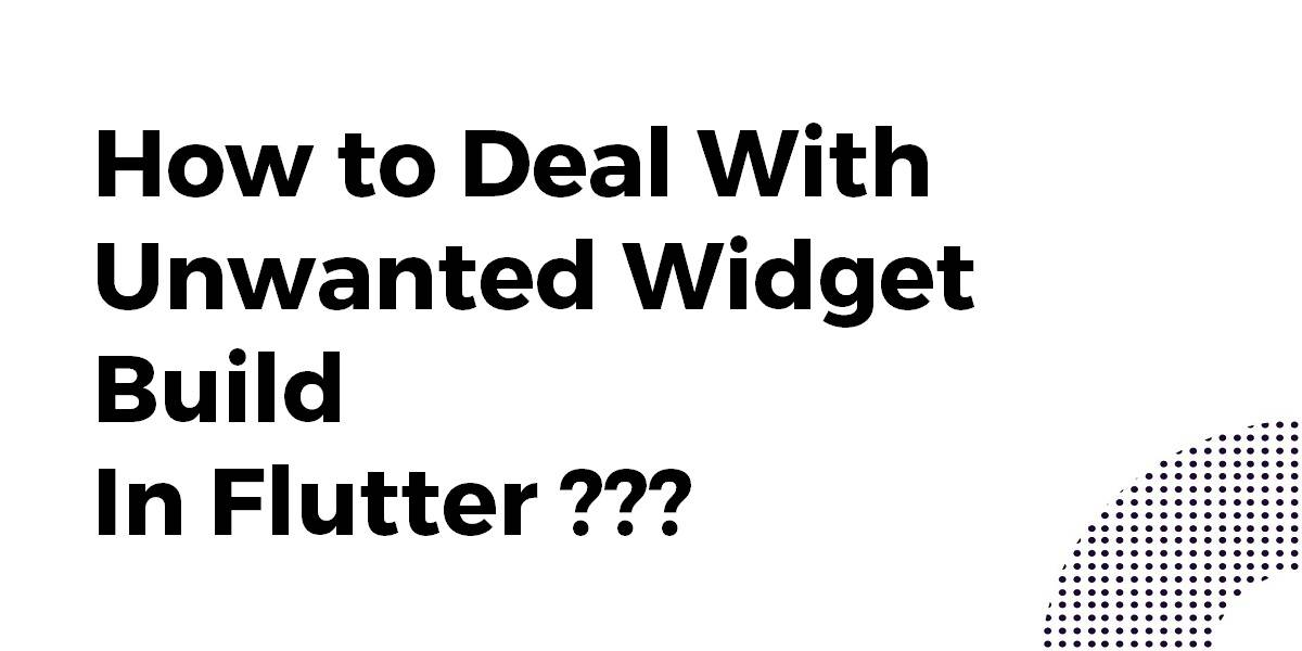 How to Deal With Unwanted Widget Build In Flutter