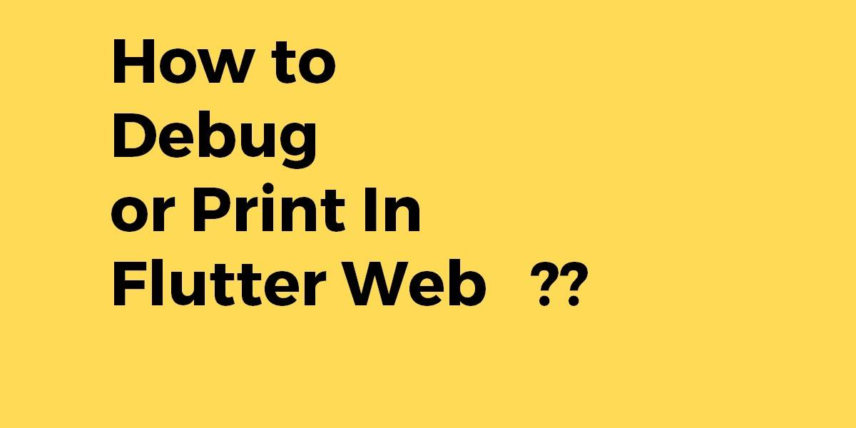 How to Debug or Print In Flutter Web