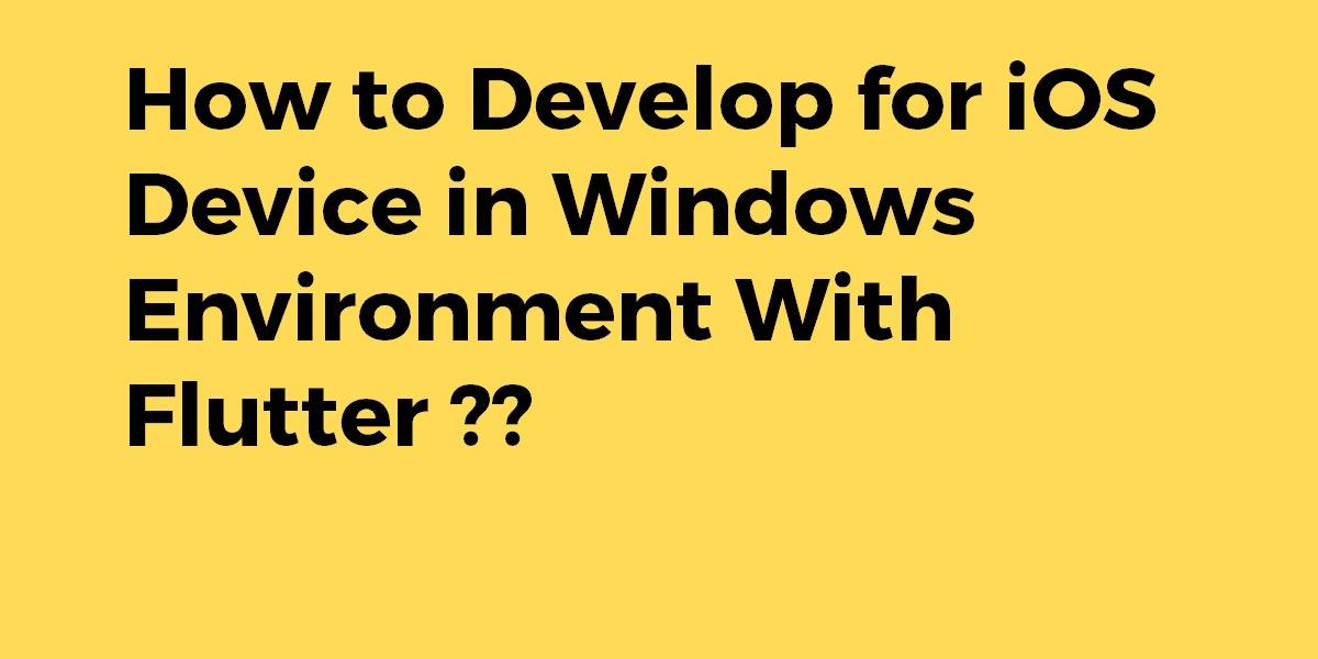 How to Develop for iOS Device in Windows Environment With Flutter